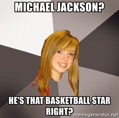 Musically Oblivious 8th Grader - michael jackson? he's that basketball star right?