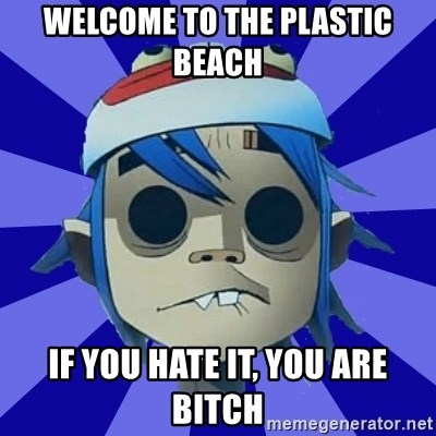 Typical Gorillaz-Fan - Welcome to the Plastic Beach if you hate it, you are bitch