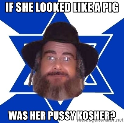 Advice Jew - if she looked like a pig was her pussy kosher?