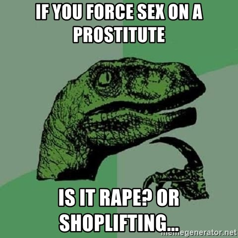 Philosoraptor - if you force sex on a PRostitute Is it rape? or shoplifting...