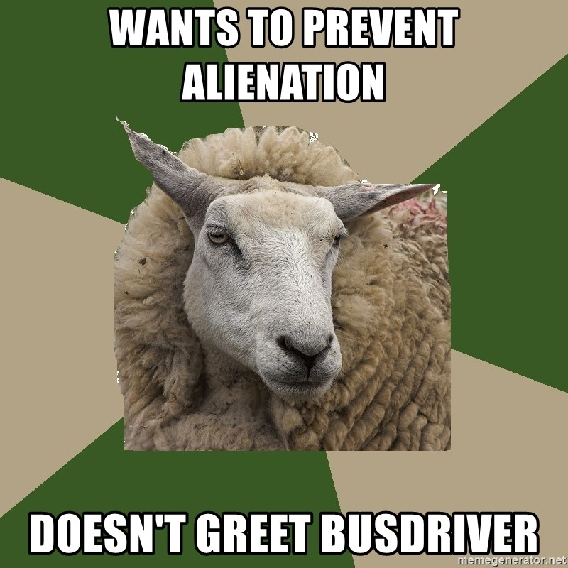 Sociology Student Sheep - Wants to prevent alienation Doesn't greet busdriver