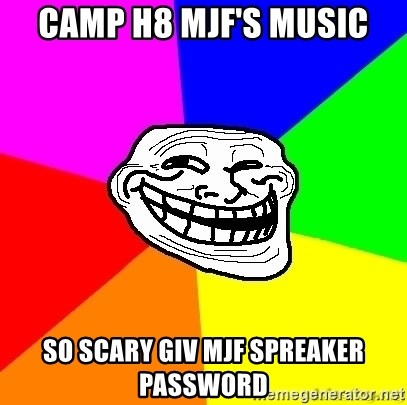 troll face1 - camp h8 mjf's music so scary giv mjf spreaker password