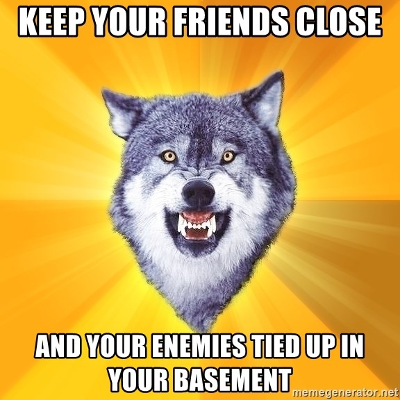 Courage Wolf - keep your friends close and your enemies tied up in your basement