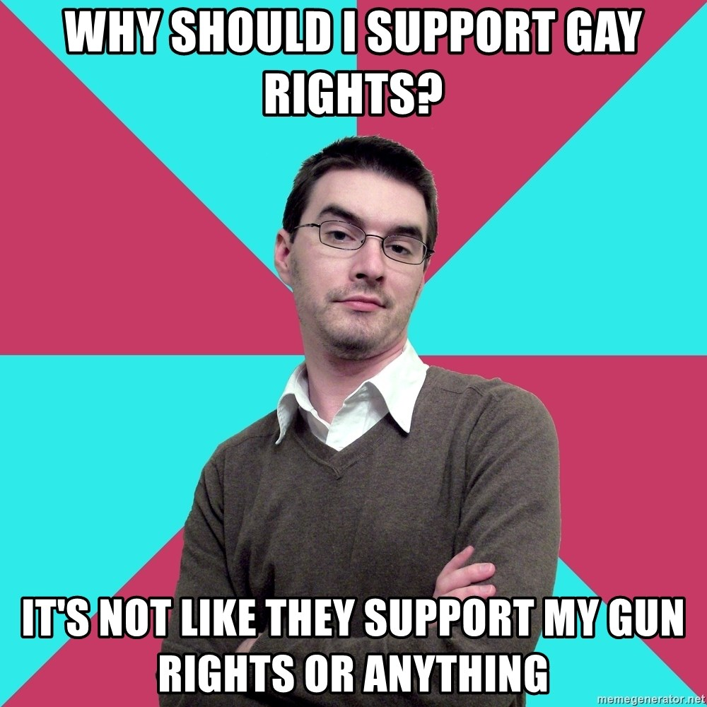 Privilege Denying Dude - why should i support gay rights? it's not like they support my gun rights or anything