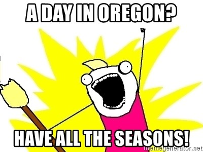 X ALL THE THINGS - a day in oregon? have all the seasons!