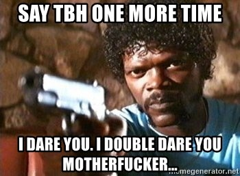 Pulp Fiction - say tbh one more time i dare you. i double dare you motherfucker...