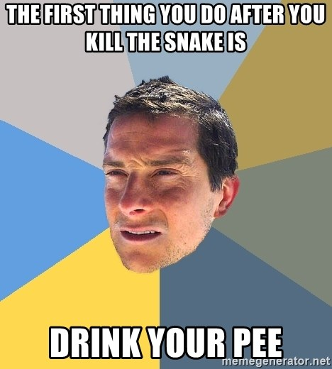 Bear Grylls - The first thing you do after you kill the sNake is Drink your pee