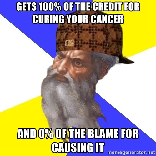 Scumbag God - Gets 100% of the credit for curing your cancer and 0% of the blame for causing it
