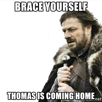 Prepare yourself - Brace yourself thomas is coming home