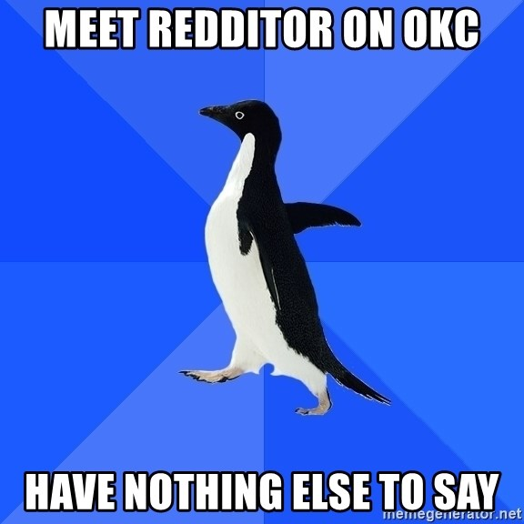 Socially Awkward Penguin - Meet redditor on okc have nothing else to say