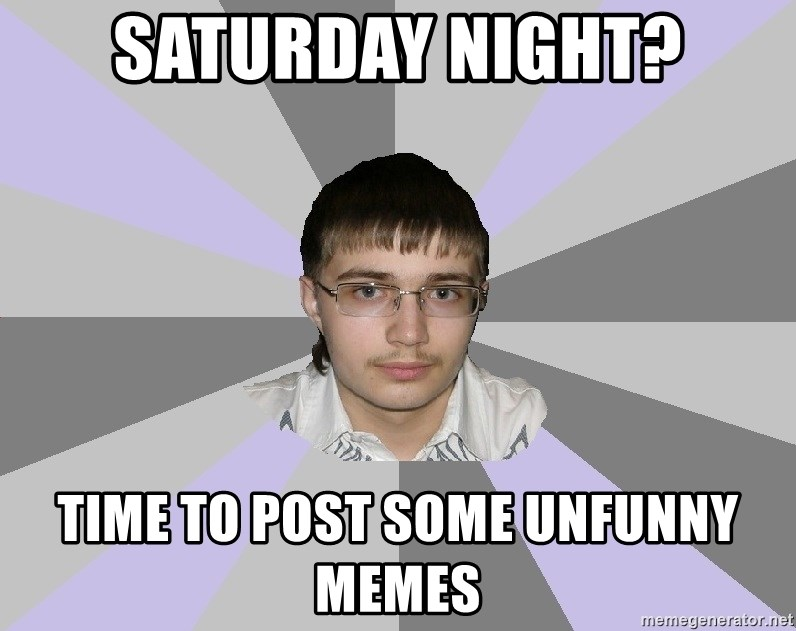 Shy Loser - Saturday night? time to post some unfunny memes