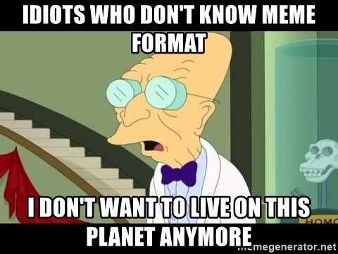 I dont want to live on this planet - Idiots who don't know meme format I don't want to live on this planet anymore