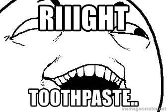 I see what you did there - riiight toothpaste..