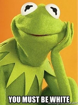 Kermit the frog - You must be white