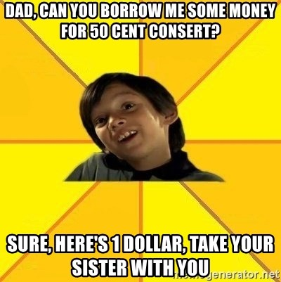es bakans - DAD, CAN YOU BORROW ME SOME MONEY FOR 50 CENT CONSERT? SURE, HERE'S 1 DOLLAR, TAKE YOUR SISTER WITH YOU