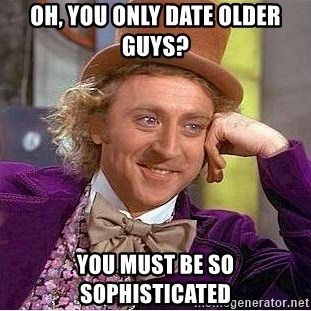 Willy Wonka - Oh, You only date older guys? You must be so sophisticated