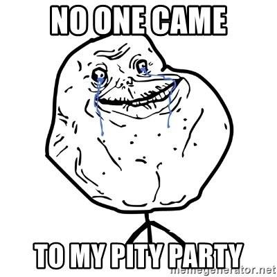 Forever Alone Guy - no one came to my pity party