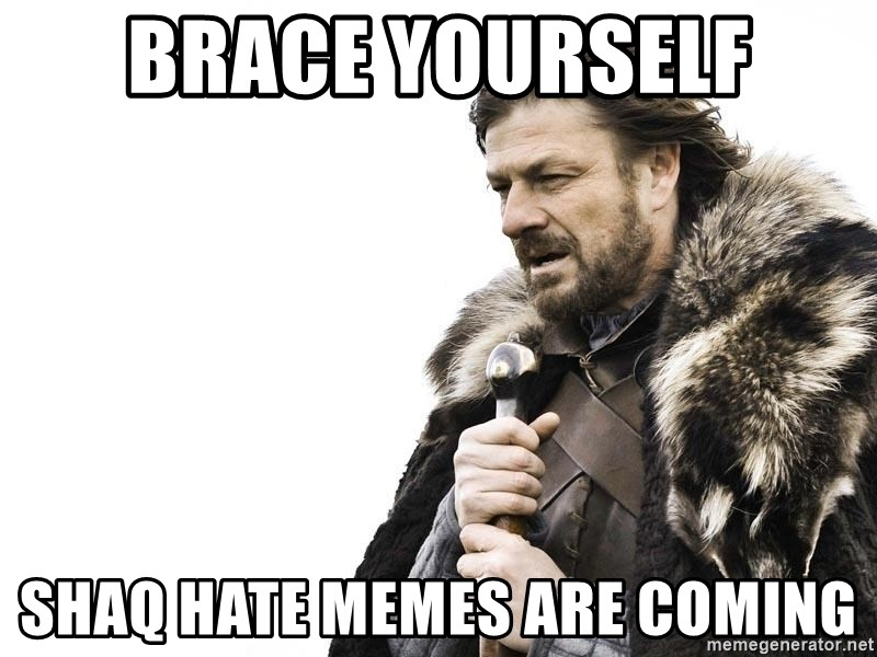 Winter is Coming - brace yourself Shaq hate memes are coming