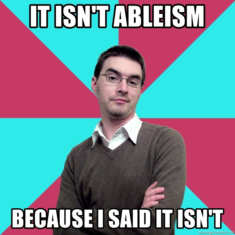 Privilege Denying Dude - It isn't ableism because i said it isn't
