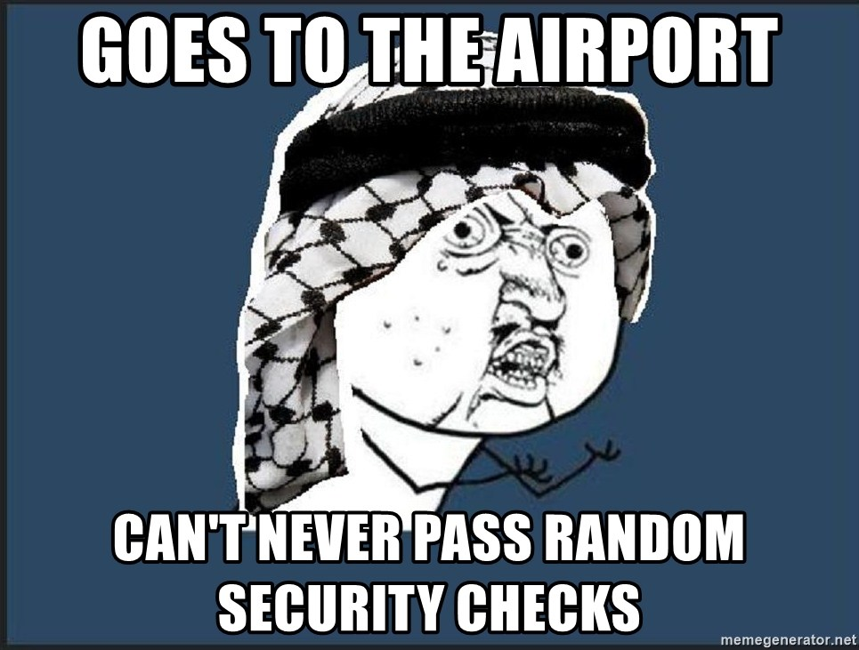goes to the airport can't never pass random security checks