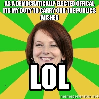 Julia Gillard - As a democratically elected offical its my duty to carry our the publics wishes LOL