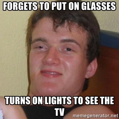 Really highguy - Forgets to put on glasses turns on lights to see the tv