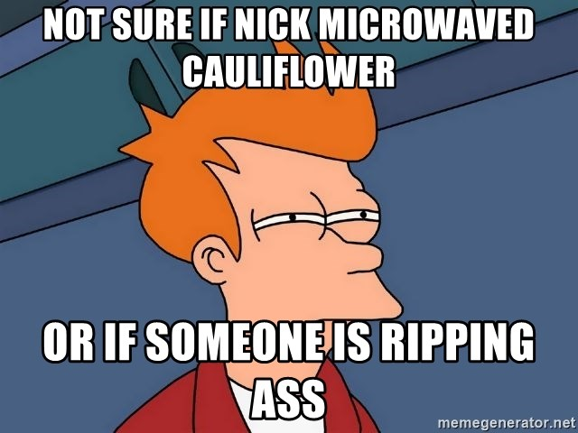 not sure if NIck microwaved cauliflower or if someone is ripping ass -  Futurama Fry | Meme Generator