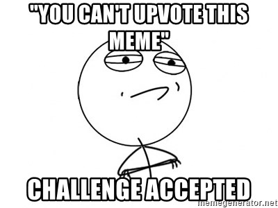 """Challenge Accepted - """"you can't upvote this meme"""" Challenge Accepted"""