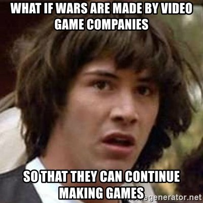 Conspiracy Keanu - what if wars are made by video game companies so that they can continue making games