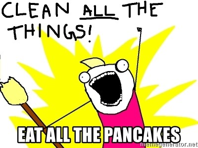clean all the things - EAT ALL THE PANCAKES