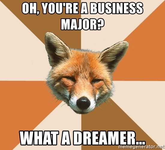 Condescending Fox - Oh, you're a business major? What a dreamer...