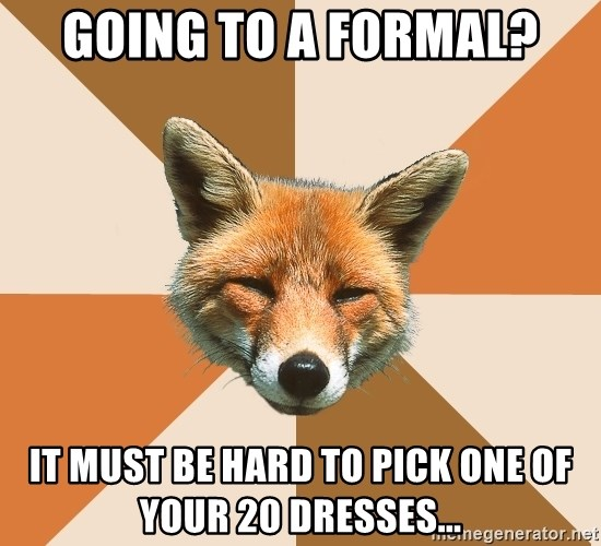 Condescending Fox - Going to a formal? it must be hard to pick one of your 20 dresses...