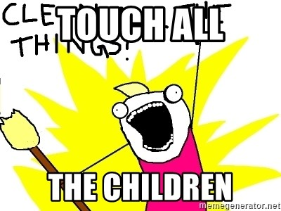 clean all the things - TOUCH ALL THE CHILDREN