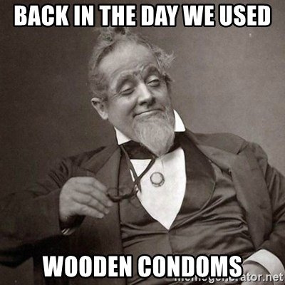 1889 [10] guy - Back in the day we used wooden condoms
