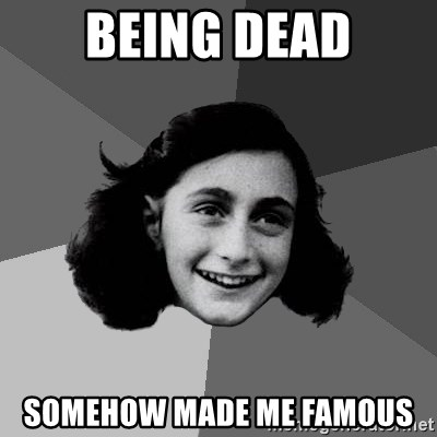 Anne Frank Lol - being dead somehow made me famous