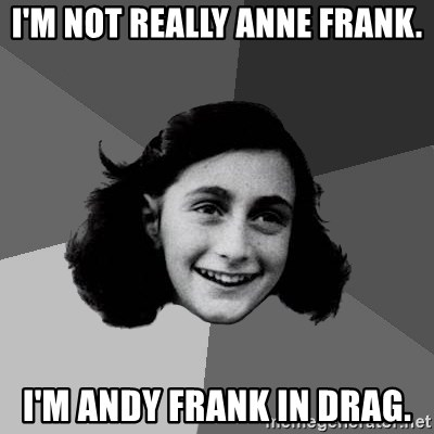 Anne Frank Lol - i'm not really anne frank. i'm andy frank in drag.