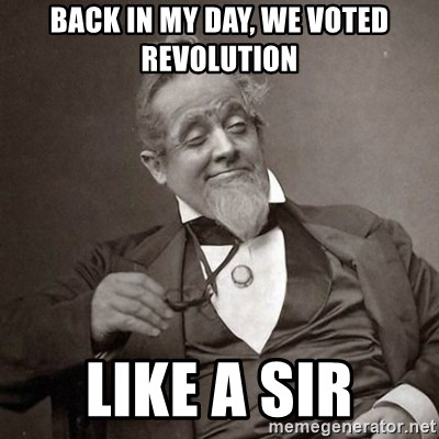1889 [10] guy - back in my day, we voted revolution like a sir