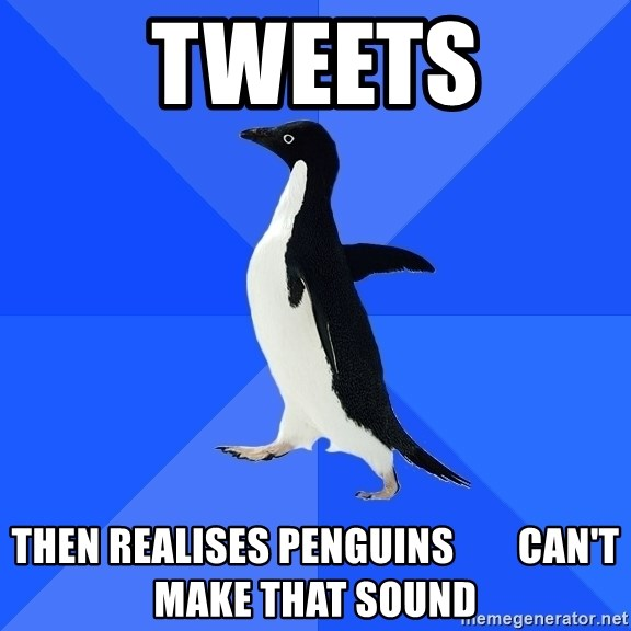 Socially Awkward Penguin - tweets then realises penguins        can't make that sound