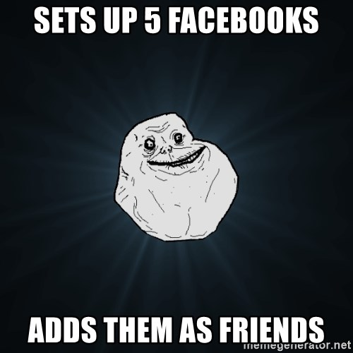 Forever Alone - Sets up 5 facebooks Adds them as friends