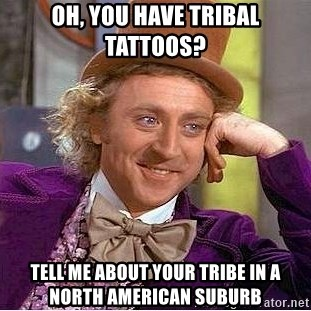 Willy Wonka - oh, you have tribal tattoos?  tell me about your tribe in a north american suburb