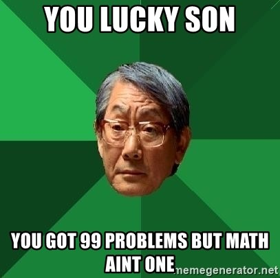 High Expectations Asian Father - you lucky son you got 99 problems but math aint one