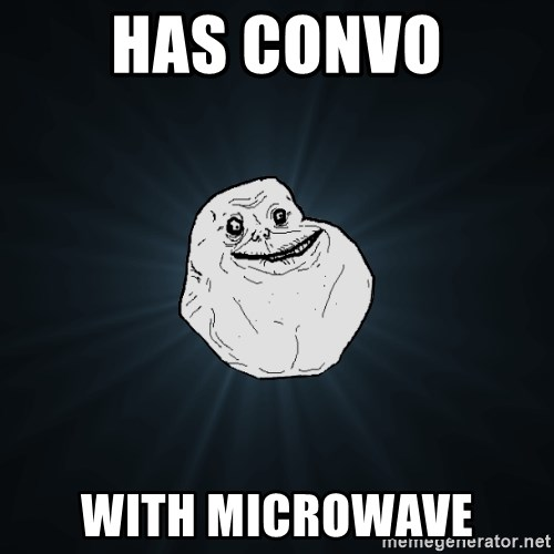Forever Alone - has convo with microwave