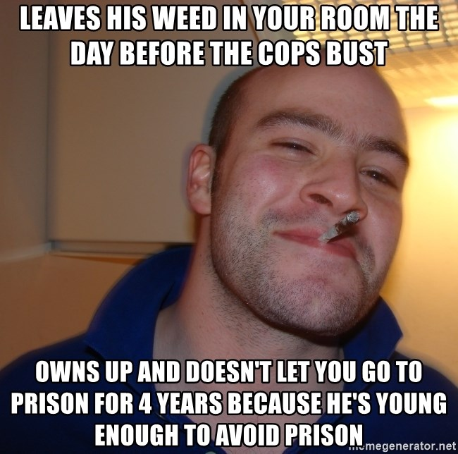 Good Guy Greg - Leaves his weed in your room the DAY before THE COPS BUST Owns up and doesn't let you go to prison for 4 years because he's young ENOUGH TO AVOID PRISON