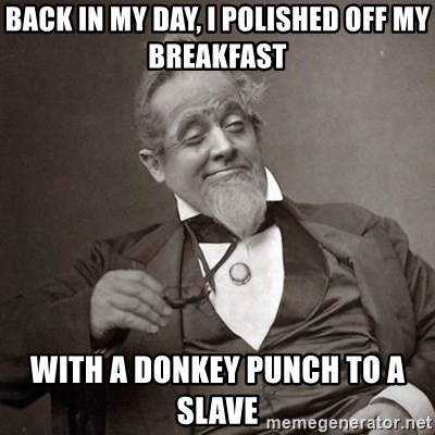 1889 [10] guy - back in my day, i polished off my breakfast with a donkey punch to a slave