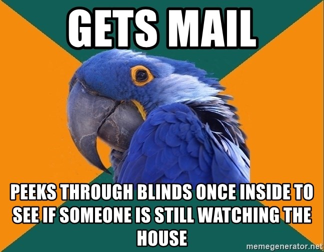 Paranoid Parrot - gets mail peeks through blinds once inside to see if someone is still watching the house