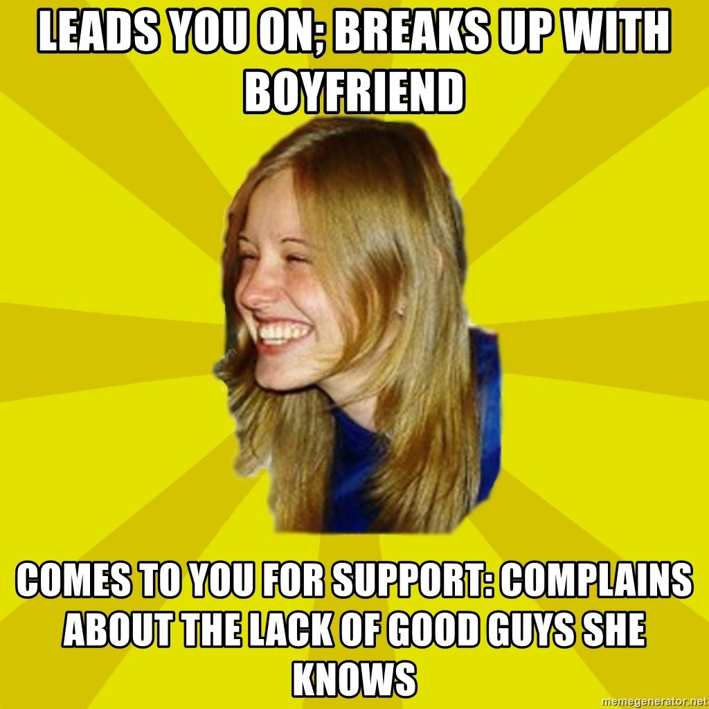 Trologirl - Leads you on; breaks up with boyfriend comes to you for support: complains about the lack of good guys she knows