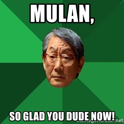 High Expectations Asian Father - Mulan, so glad you dude now!