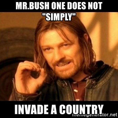 "Does not simply walk into mordor Boromir  - mr.bush one does not ""simply"" invade a country"