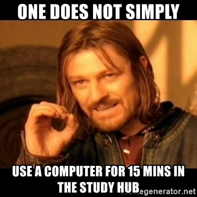 Does not simply walk into mordor Boromir  - ONE DOES NOT SIMPLY  USE A COMPUTER FOR 15 MINS IN THE STUDY HUB
