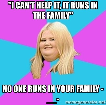 """Fat Girl - """"i can't help it, it runs in the family"""" no one runs in your family -__-"""